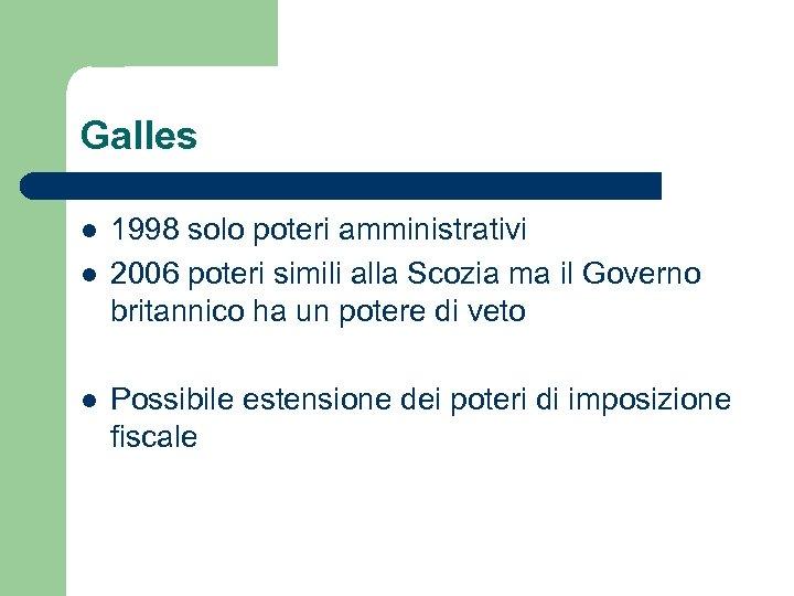Galles l l l 1998 solo poteri amministrativi 2006 poteri simili alla Scozia ma