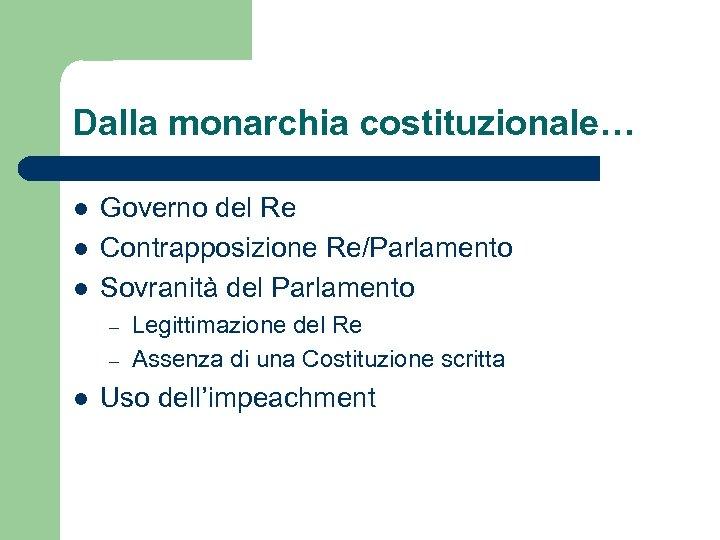 Dalla monarchia costituzionale… l l l Governo del Re Contrapposizione Re/Parlamento Sovranità del Parlamento