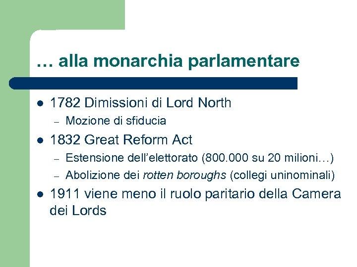 … alla monarchia parlamentare l 1782 Dimissioni di Lord North – l 1832 Great