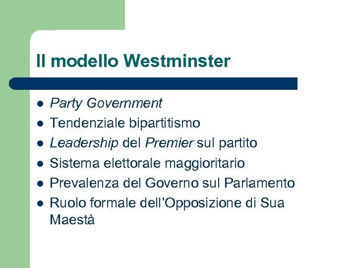 Il modello Westminster l l l Party Government Tendenziale bipartitismo Leadership del Premier sul