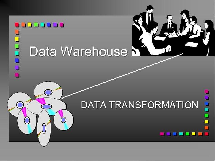 Data Warehouse DATA TRANSFORMATION