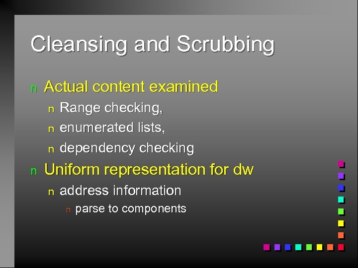 Cleansing and Scrubbing n Actual content examined n n Range checking, enumerated lists, dependency