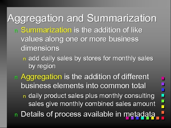 Aggregation and Summarization n Summarization is the addition of like values along one or
