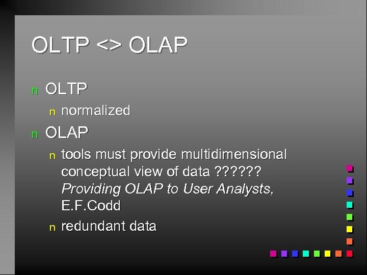 OLTP <> OLAP n OLTP n n normalized OLAP n n tools must provide