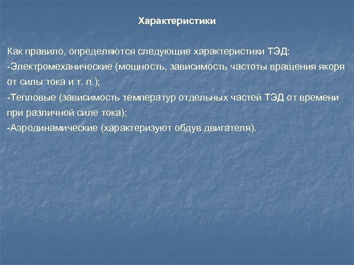 Характеристики Как правило, определяются следующие характеристики ТЭД: -Электромеханические (мощность, зависимость частоты вращения якоря от