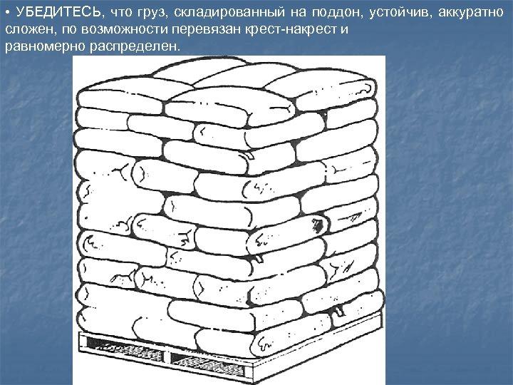 • УБЕДИТЕСЬ, что груз, складированный на поддон, устойчив, аккуратно сложен, по возможности перевязан