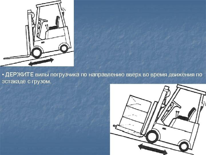 • ДЕРЖИТЕ вилы погрузчика по направлению вверх во время движения по эстакаде с
