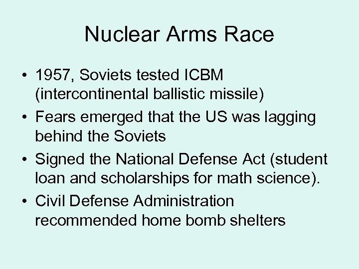 Nuclear Arms Race • 1957, Soviets tested ICBM (intercontinental ballistic missile) • Fears emerged