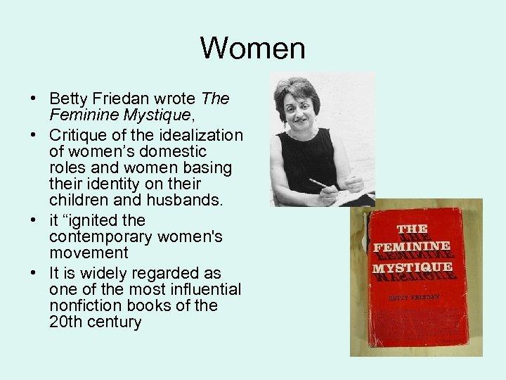 Women • Betty Friedan wrote The Feminine Mystique, • Critique of the idealization of