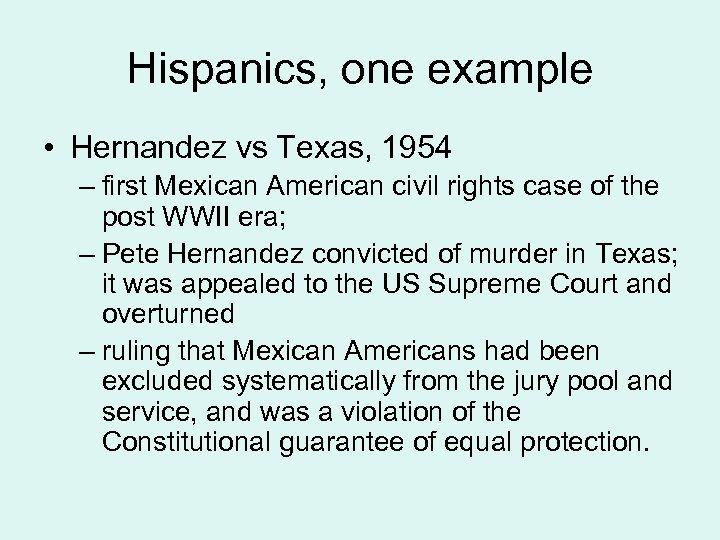 Hispanics, one example • Hernandez vs Texas, 1954 – first Mexican American civil rights
