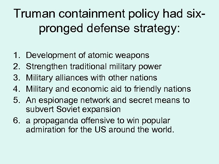 Truman containment policy had sixpronged defense strategy: 1. 2. 3. 4. 5. Development of