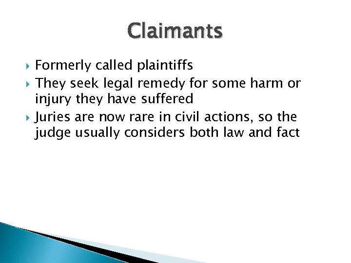 Claimants Formerly called plaintiffs They seek legal remedy for some harm or injury they