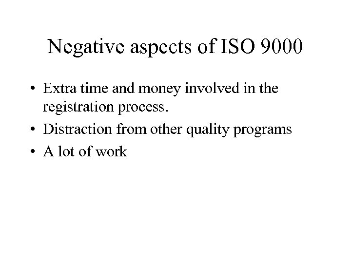 Negative aspects of ISO 9000 • Extra time and money involved in the registration