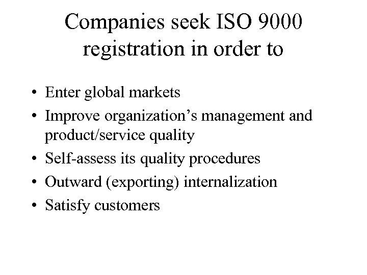 Companies seek ISO 9000 registration in order to • Enter global markets • Improve
