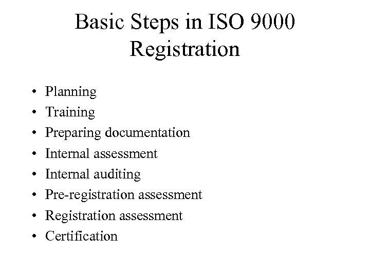 Basic Steps in ISO 9000 Registration • • Planning Training Preparing documentation Internal assessment