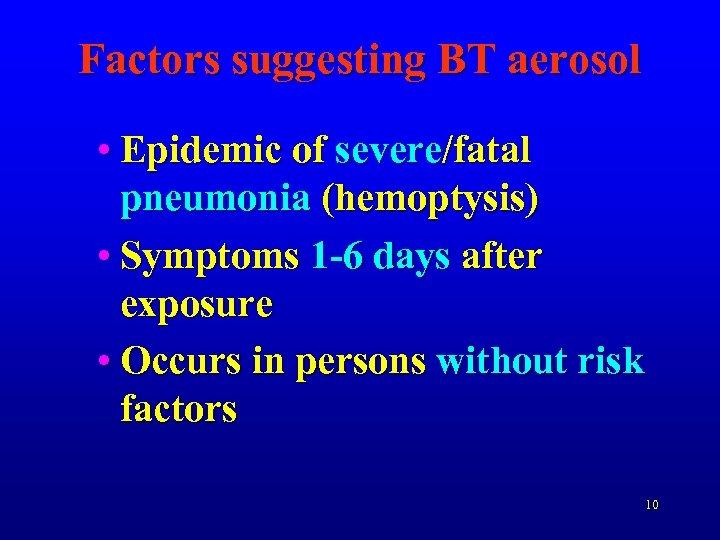 Factors suggesting BT aerosol • Epidemic of severe/fatal pneumonia (hemoptysis) • Symptoms 1 -6