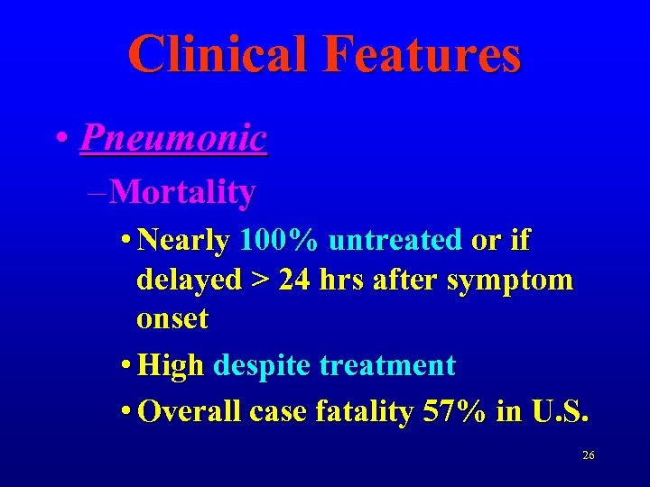 Clinical Features • Pneumonic – Mortality • Nearly 100% untreated or if delayed >