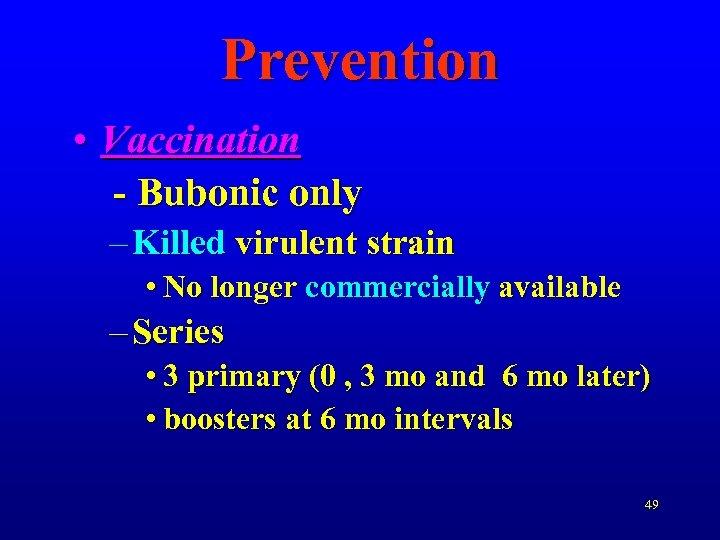 Prevention • Vaccination - Bubonic only – Killed virulent strain • No longer commercially