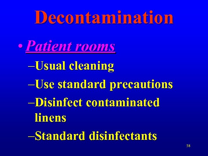 Decontamination • Patient rooms –Usual cleaning –Use standard precautions –Disinfect contaminated linens –Standard disinfectants