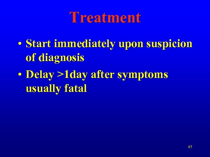 Treatment • Start immediately upon suspicion of diagnosis • Delay >1 day after symptoms