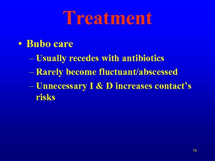 Treatment • Bubo care – Usually recedes with antibiotics – Rarely become fluctuant/abscessed –