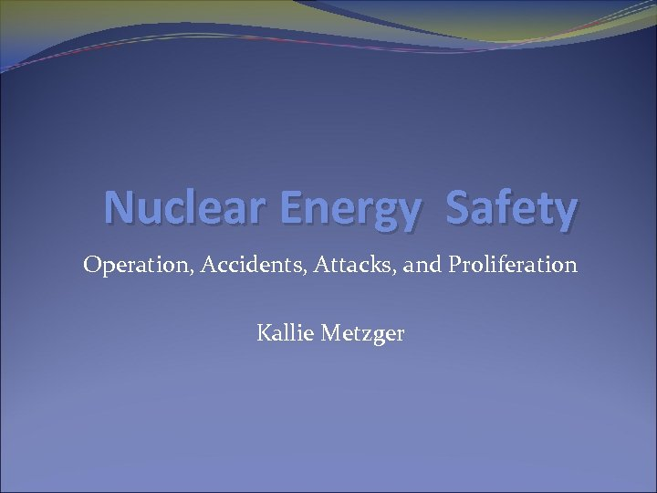Nuclear Energy Safety Operation, Accidents, Attacks, and Proliferation Kallie Metzger