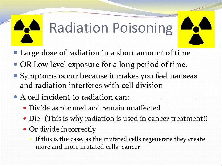Radiation Poisoning Large dose of radiation in a short amount of time OR Low