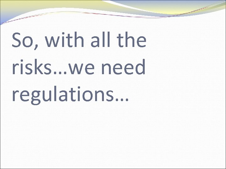 So, with all the risks…we need regulations…