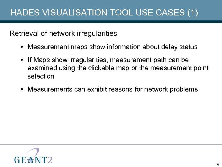 HADES VISUALISATION TOOL USE CASES (1) Retrieval of network irregularities • Measurement maps show