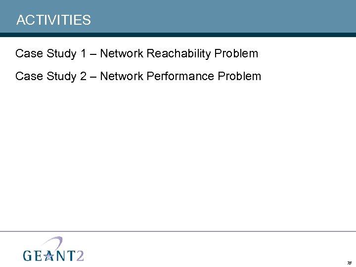 ACTIVITIES Case Study 1 – Network Reachability Problem Case Study 2 – Network Performance