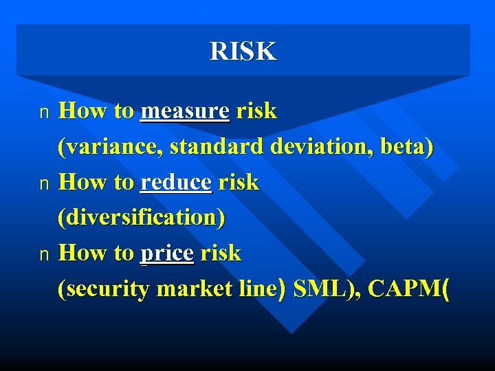 RISK How to measure risk (variance, standard deviation, beta) n How to reduce risk