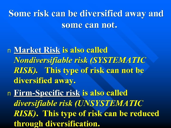 Some risk can be diversified away and some can not. Market Risk is also