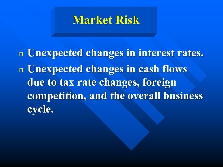 Market Risk Unexpected changes in interest rates. n Unexpected changes in cash flows due
