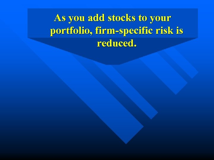 As you add stocks to your portfolio, firm-specific risk is reduced.