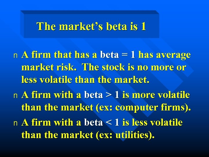 The market's beta is 1 A firm that has a beta = 1 has