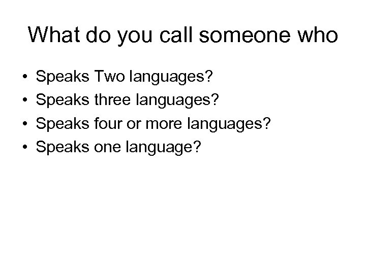 What do you call someone who • • Speaks Two languages? Speaks three languages?