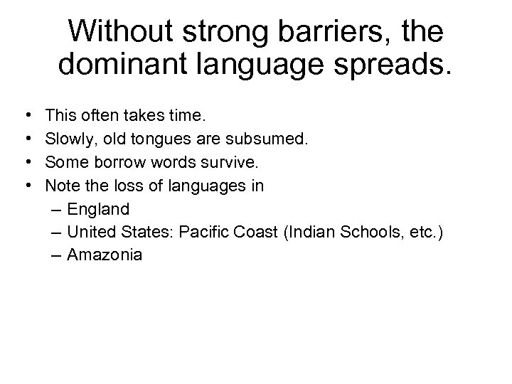 Without strong barriers, the dominant language spreads. • • This often takes time. Slowly,