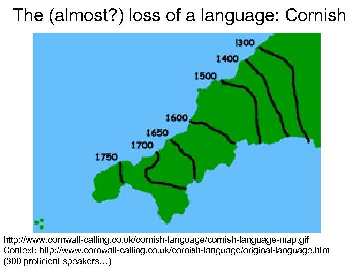The (almost? ) loss of a language: Cornish http: //www. cornwall-calling. co. uk/cornish-language-map. gif
