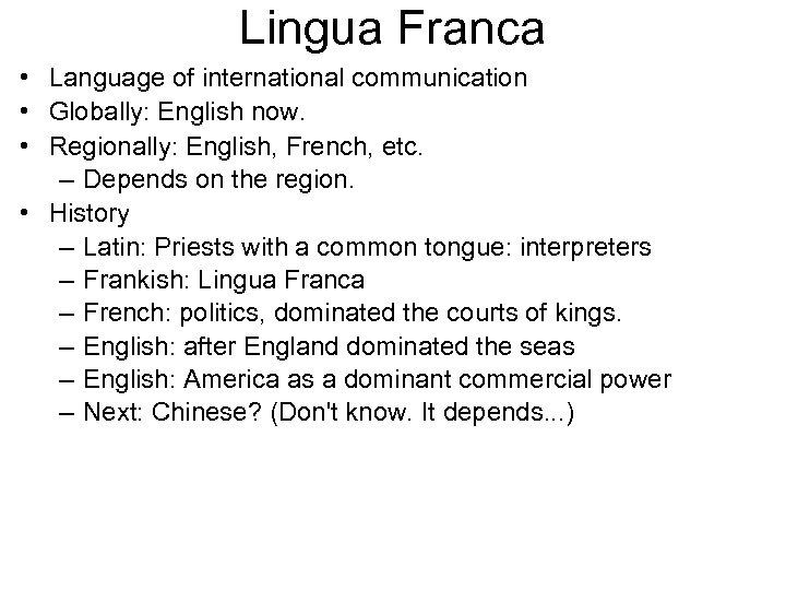 Lingua Franca • Language of international communication • Globally: English now. • Regionally: English,