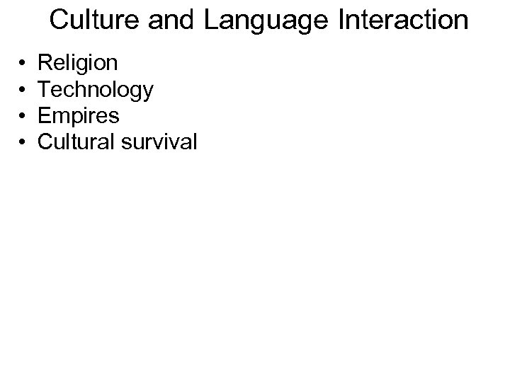 Culture and Language Interaction • • Religion Technology Empires Cultural survival