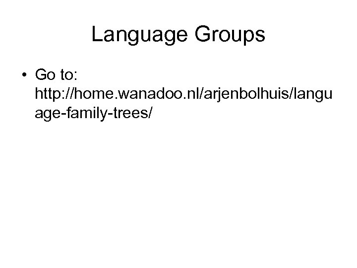 Language Groups • Go to: http: //home. wanadoo. nl/arjenbolhuis/langu age-family-trees/