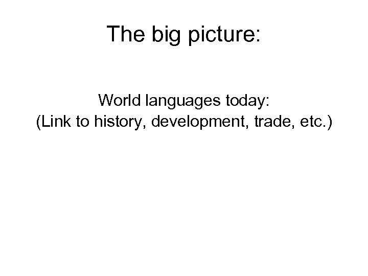 The big picture: World languages today: (Link to history, development, trade, etc. )