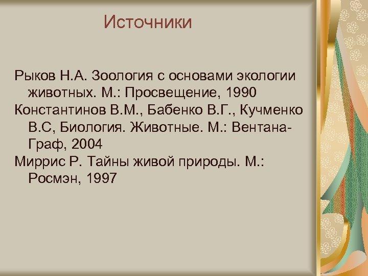 Источники Рыков Н. А. Зоология с основами экологии животных. М. : Просвещение, 1990 Константинов