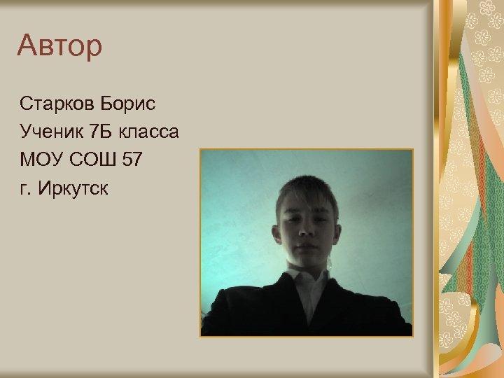 Автор Старков Борис Ученик 7 Б класса МОУ СОШ 57 г. Иркутск