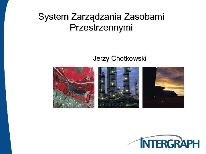 System Zarządzania Zasobami Przestrzennymi Jerzy Chotkowski
