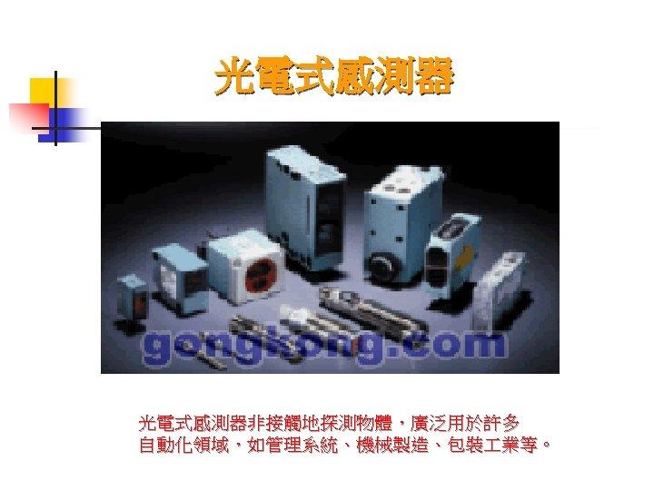 光電式感測器非接觸地探測物體,廣泛用於許多 自動化領域,如管理系統、機械製造、包裝 業等。