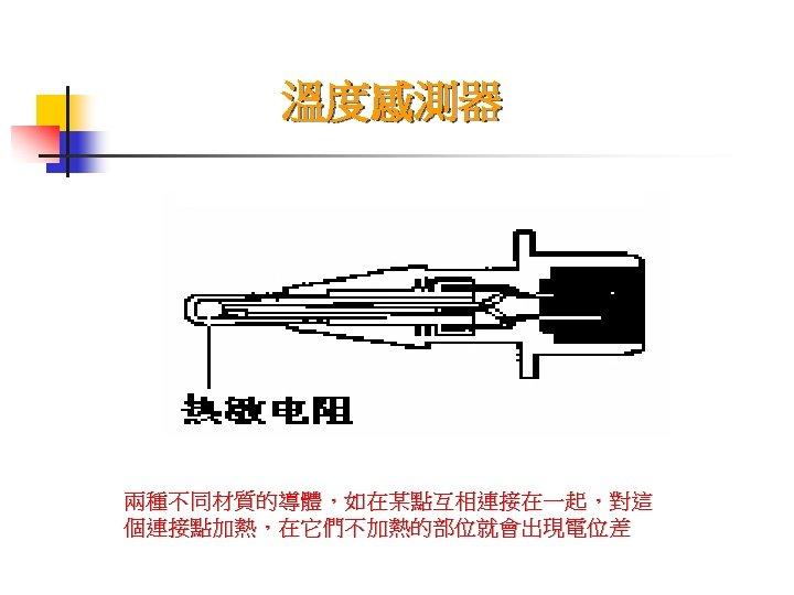溫度感測器 兩種不同材質的導體,如在某點互相連接在一起,對這 個連接點加熱,在它們不加熱的部位就會出現電位差