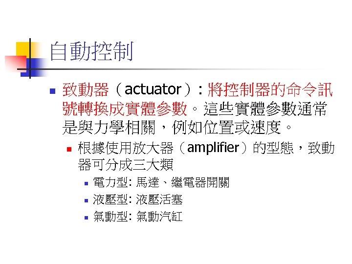 自動控制 n 致動器(actuator): 將控制器的命令訊 號轉換成實體參數。這些實體參數通常 是與力學相關,例如位置或速度。 n 根據使用放大器(amplifier)的型態,致動 器可分成三大類 n n n 電力型: 馬達、繼電器開關