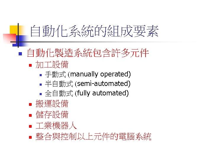 自動化系統的組成要素 n 自動化製造系統包含許多元件 n 加 設備 n n n n 手動式 (manually operated) 半自動式