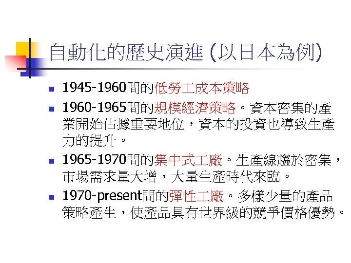 自動化的歷史演進 (以日本為例) n n 1945 -1960間的低勞 成本策略 1960 -1965間的規模經濟策略。資本密集的產 業開始佔據重要地位,資本的投資也導致生產 力的提升。 1965 -1970間的集中式 廠。生產線趨於密集,